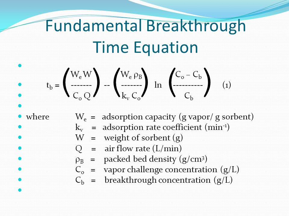 Fundamental Breakthrough Time Equation W e W W e  B C o – C b t b = ------- -- ------- ln ---------- (1) C o Q k v C o C b whereW e = adsorption capacity (g vapor/ g sorbent) k v = adsorption rate coefficient (min -1 ) W = weight of sorbent (g) Q = air flow rate (L/min)  B = packed bed density (g/cm 3 ) C o = vapor challenge concentration (g/L) C b = breakthrough concentration (g/L) ))()((