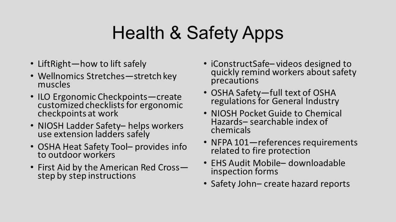 Health & Safety Apps LiftRight—how to lift safely Wellnomics Stretches—stretch key muscles ILO Ergonomic Checkpoints—create customized checklists for ergonomic checkpoints at work NIOSH Ladder Safety– helps workers use extension ladders safely OSHA Heat Safety Tool– provides info to outdoor workers First Aid by the American Red Cross— step by step instructions iConstructSafe– videos designed to quickly remind workers about safety precautions OSHA Safety—full text of OSHA regulations for General Industry NIOSH Pocket Guide to Chemical Hazards– searchable index of chemicals NFPA 101—references requirements related to fire protection EHS Audit Mobile– downloadable inspection forms Safety John– create hazard reports