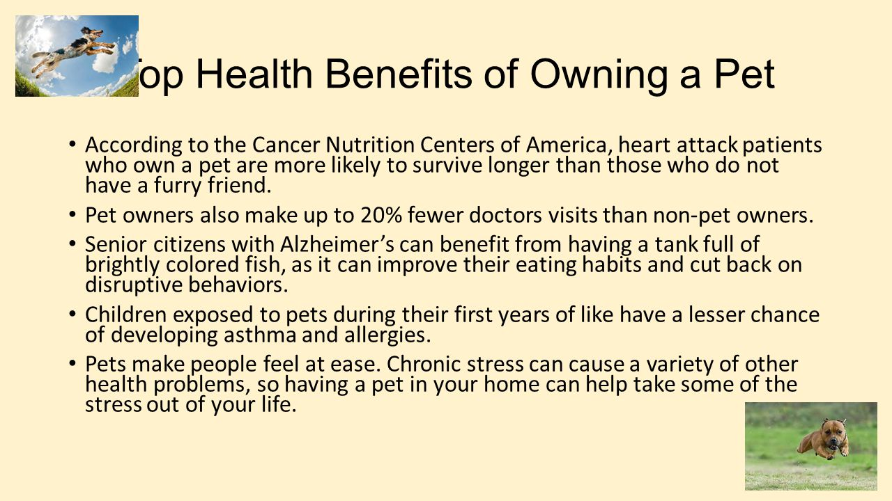 Top Health Benefits of Owning a Pet According to the Cancer Nutrition Centers of America, heart attack patients who own a pet are more likely to survive longer than those who do not have a furry friend.
