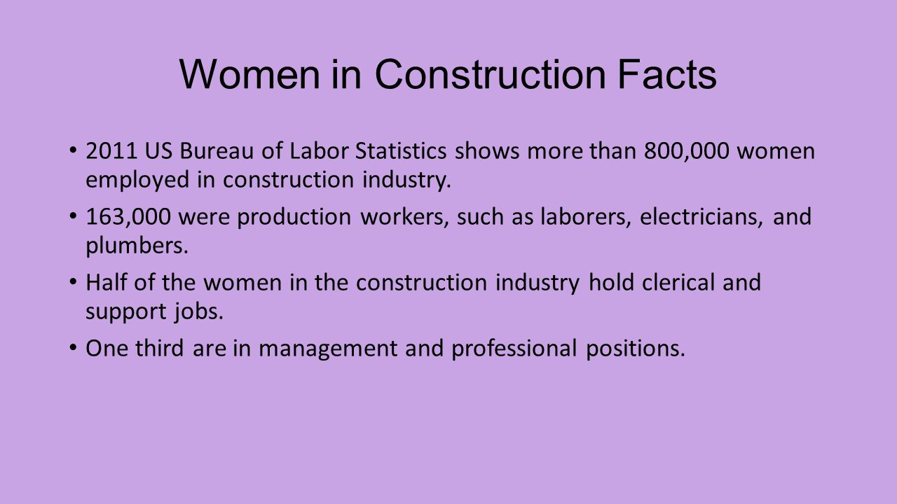 Women in Construction Facts 2011 US Bureau of Labor Statistics shows more than 800,000 women employed in construction industry.