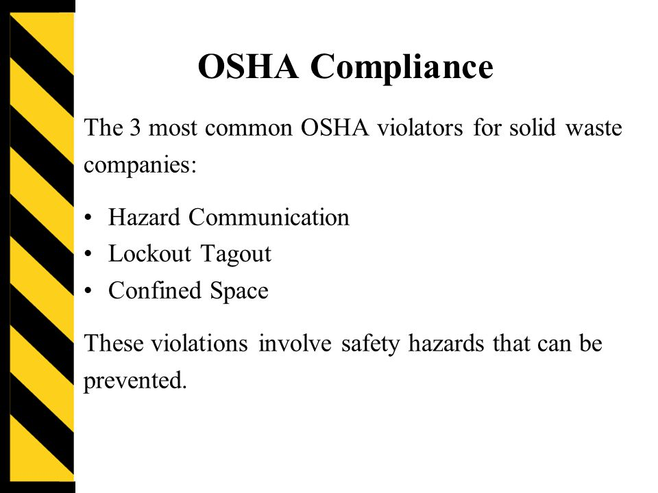 OSHA Compliance The 3 most common OSHA violators for solid waste companies: Hazard Communication Lockout Tagout Confined Space These violations involve safety hazards that can be prevented.