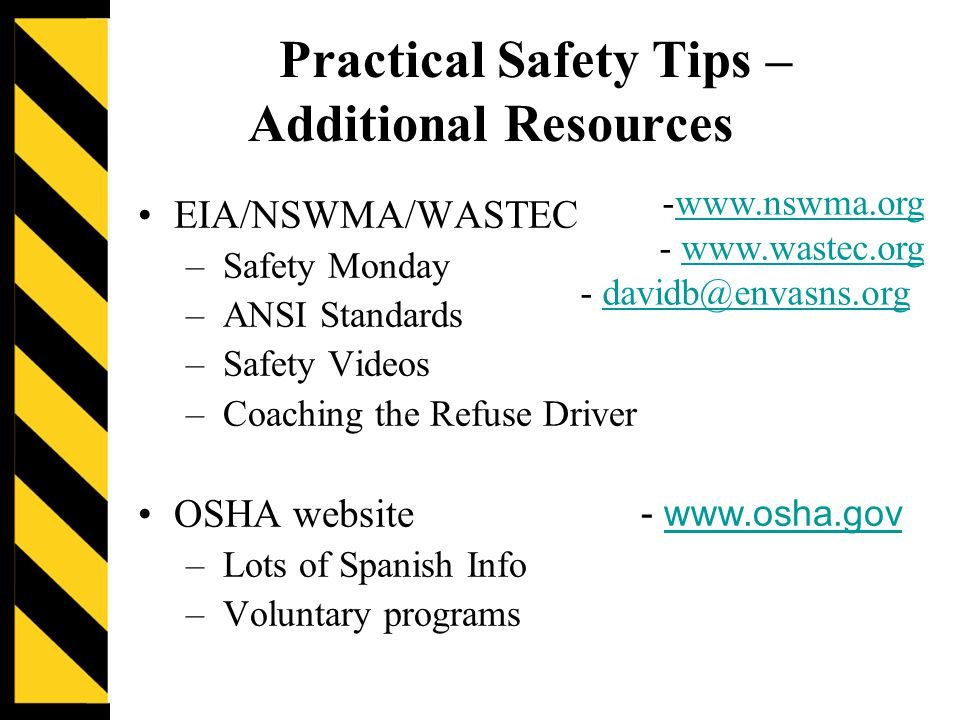 Practical Safety Tips – Additional Resources EIA/NSWMA/WASTEC –Safety Monday –ANSI Standards –Safety Videos –Coaching the Refuse Driver OSHA website –Lots of Spanish Info –Voluntary programs -www.nswma.orgwww.nswma.org - www.wastec.orgwww.wastec.org - davidb@envasns.orgdavidb@envasns.org - www.osha.govwww.osha.gov