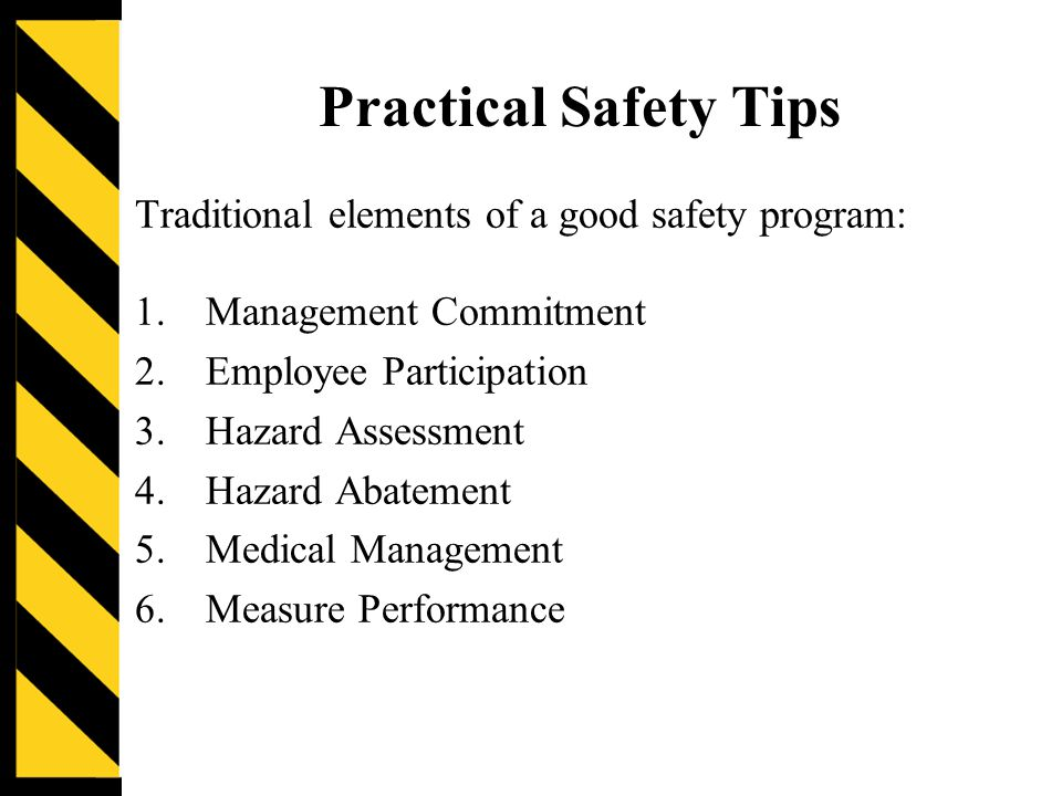 Practical Safety Tips Traditional elements of a good safety program: 1.Management Commitment 2.Employee Participation 3.Hazard Assessment 4.Hazard Abatement 5.Medical Management 6.Measure Performance