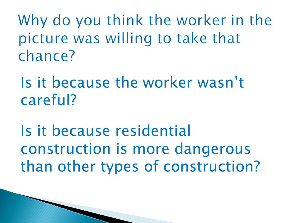 Is it because the worker wasn't careful? Is it because residential construction is more dangerous than other types of construction?