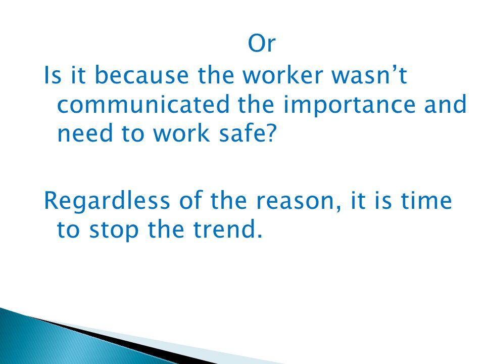 Or Is it because the worker wasn't communicated the importance and need to work safe? Regardless of the reason, it is time to stop the trend.