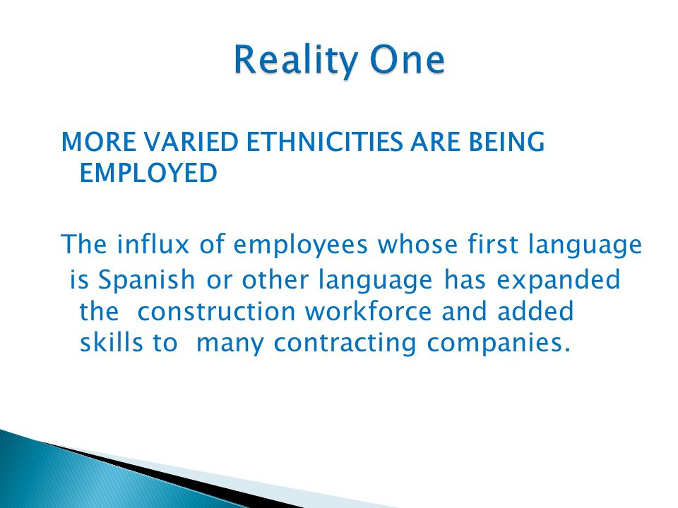 MORE VARIED ETHNICITIES ARE BEING EMPLOYED The influx of employees whose first language is Spanish or other language has expanded the construction workforce and added skills to many contracting companies.