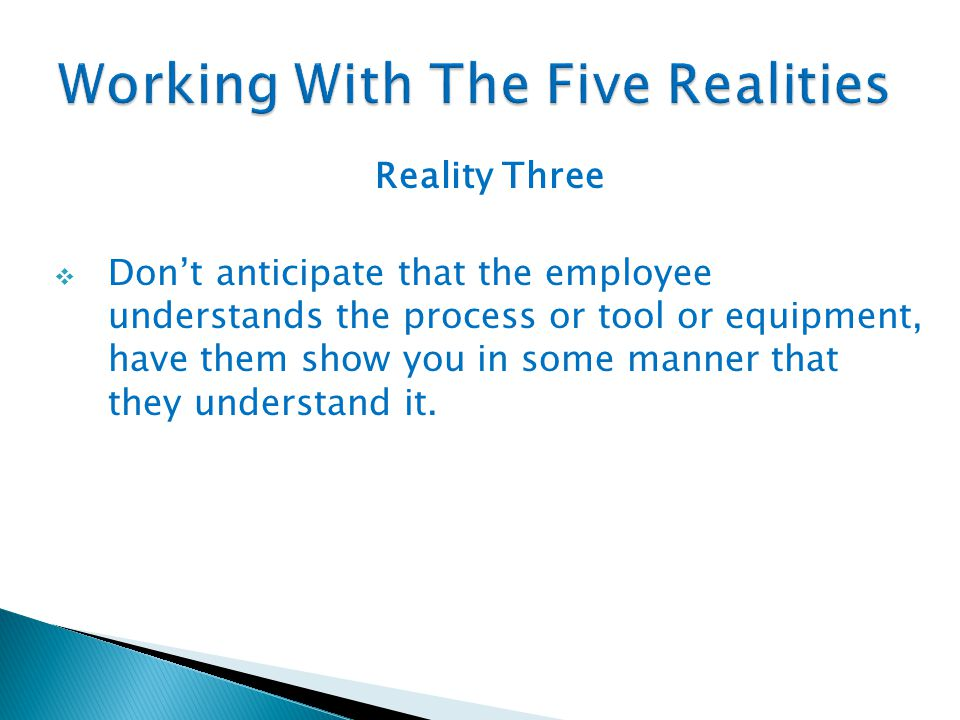 Reality Three  Don't anticipate that the employee understands the process or tool or equipment, have them show you in some manner that they understan