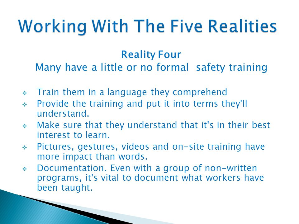 Reality Four Many have a little or no formal safety training  Train them in a language they comprehend  Provide the training and put it into terms t