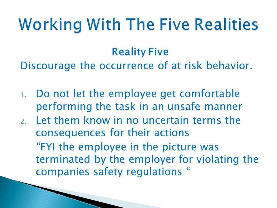 Reality Five Discourage the occurrence of at risk behavior. 1. Do not let the employee get comfortable performing the task in an unsafe manner 2. Let