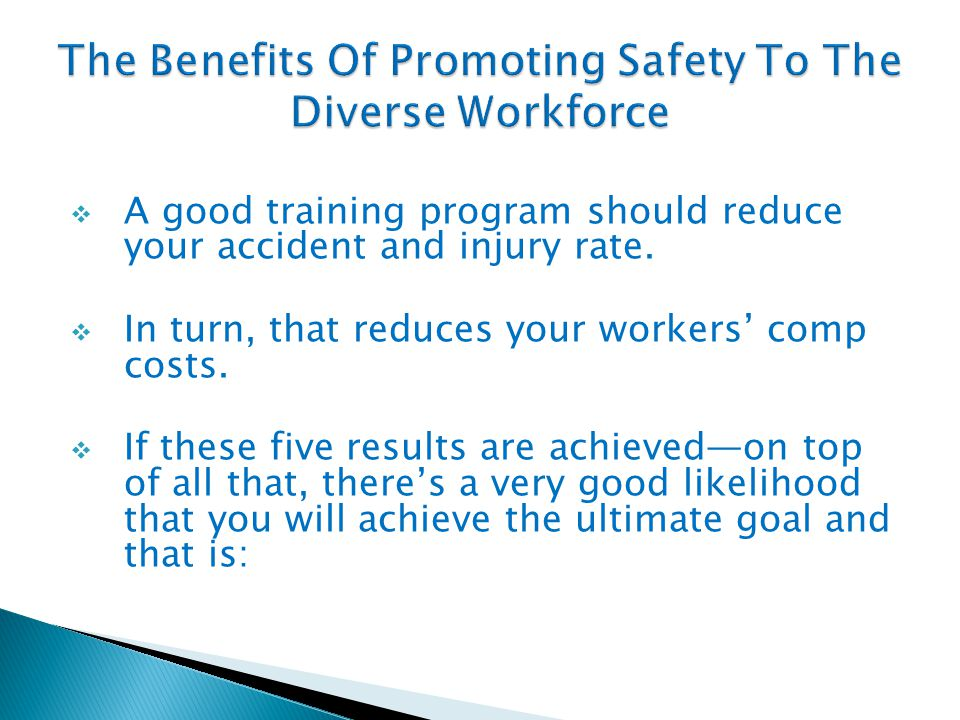  A good training program should reduce your accident and injury rate.  In turn, that reduces your workers' comp costs.  If these five results are a