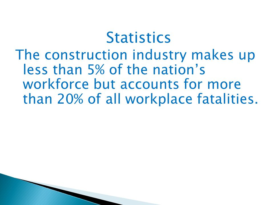 Statistics The construction industry makes up less than 5% of the nation's workforce but accounts for more than 20% of all workplace fatalities.
