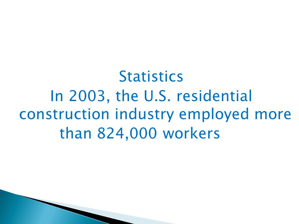 Statistics In 2003, the U.S. residential construction industry employed more than 824,000 workers...