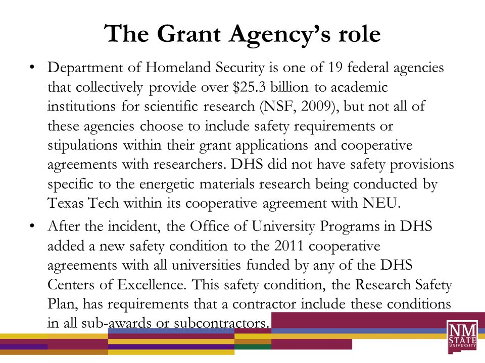 The Grant Agency's role Department of Homeland Security is one of 19 federal agencies that collectively provide over $25.3 billion to academic institutions for scientific research (NSF, 2009), but not all of these agencies choose to include safety requirements or stipulations within their grant applications and cooperative agreements with researchers.
