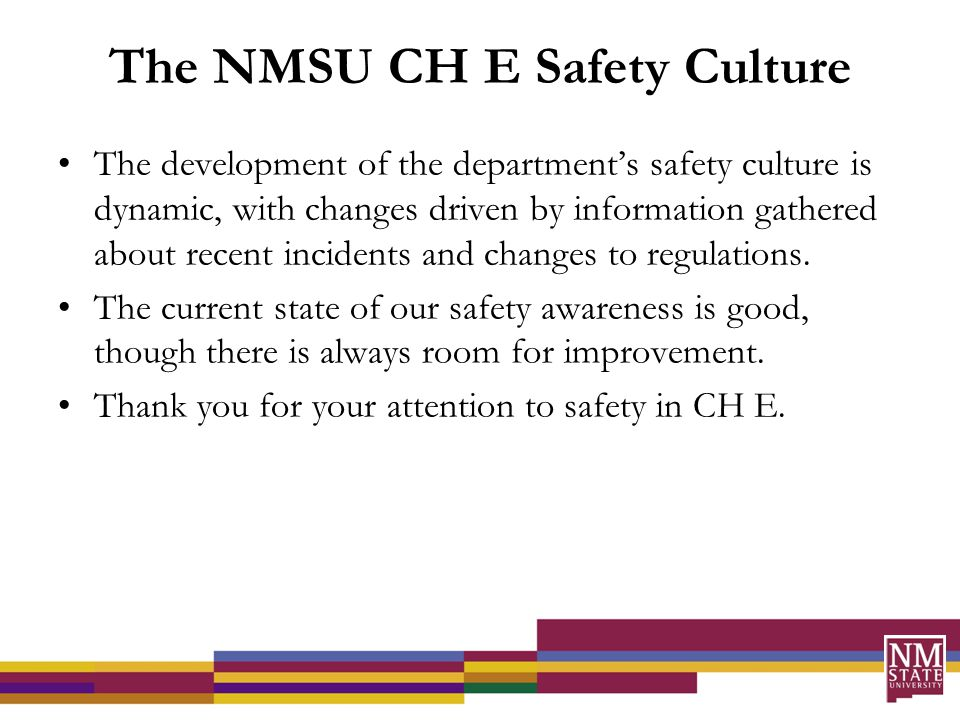 The NMSU CH E Safety Culture The development of the department's safety culture is dynamic, with changes driven by information gathered about recent incidents and changes to regulations.