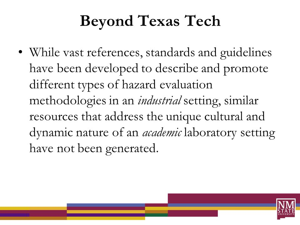 Beyond Texas Tech While vast references, standards and guidelines have been developed to describe and promote different types of hazard evaluation methodologies in an industrial setting, similar resources that address the unique cultural and dynamic nature of an academic laboratory setting have not been generated.