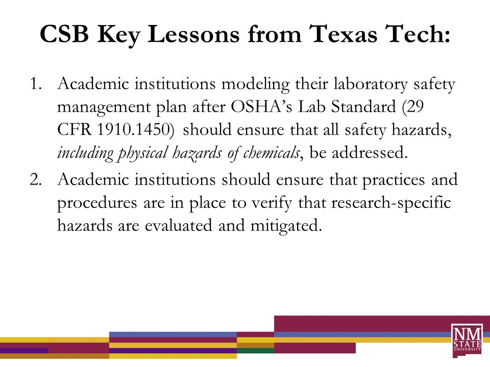 CSB Key Lessons from Texas Tech: 1.Academic institutions modeling their laboratory safety management plan after OSHA's Lab Standard (29 CFR 1910.1450) should ensure that all safety hazards, including physical hazards of chemicals, be addressed.