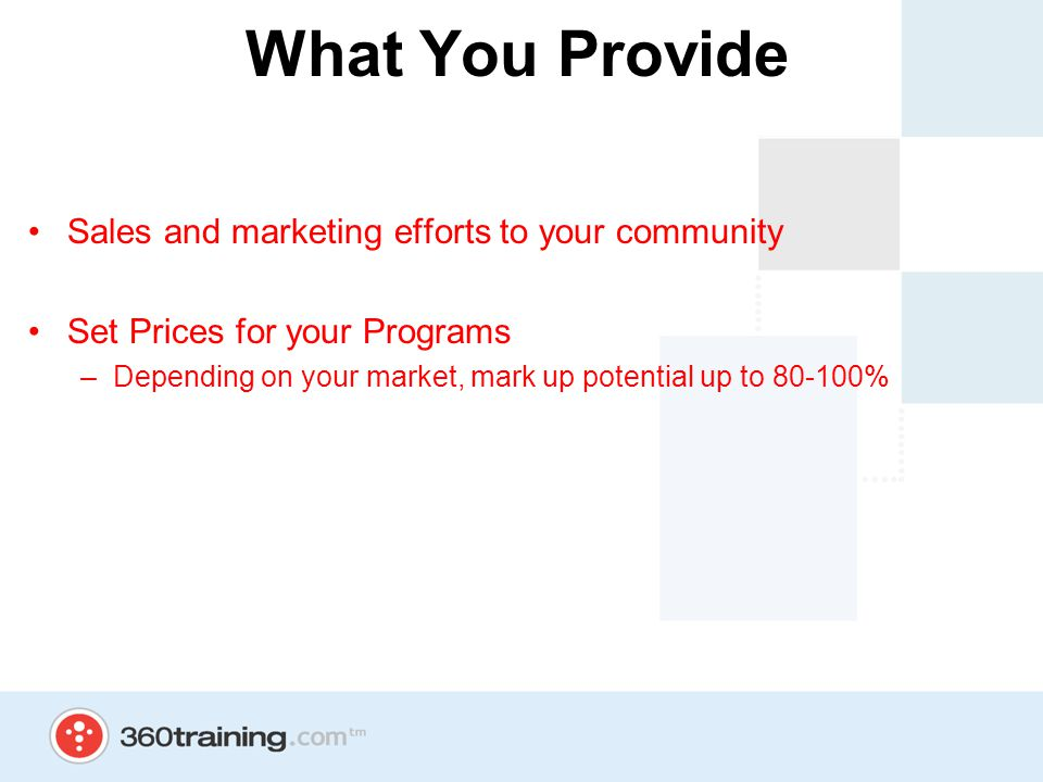 What You Provide Sales and marketing efforts to your community Set Prices for your Programs –Depending on your market, mark up potential up to 80-100%