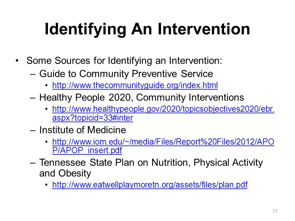 Identifying An Intervention Some Sources for Identifying an Intervention: –Guide to Community Preventive Service http://www.thecommunityguide.org/index.html –Healthy People 2020, Community Interventions http://www.healthypeople.gov/2020/topicsobjectives2020/ebr.