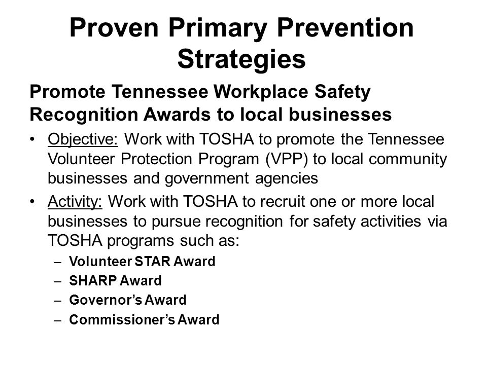 Proven Primary Prevention Strategies Promote Tennessee Workplace Safety Recognition Awards to local businesses Objective: Work with TOSHA to promote the Tennessee Volunteer Protection Program (VPP) to local community businesses and government agencies Activity: Work with TOSHA to recruit one or more local businesses to pursue recognition for safety activities via TOSHA programs such as: –Volunteer STAR Award –SHARP Award –Governor's Award –Commissioner's Award
