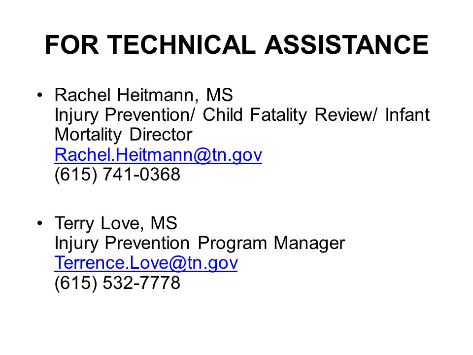FOR TECHNICAL ASSISTANCE Rachel Heitmann, MS Injury Prevention/ Child Fatality Review/ Infant Mortality Director Rachel.Heitmann@tn.gov (615) 741-0368 Rachel.Heitmann@tn.gov Terry Love, MS Injury Prevention Program Manager Terrence.Love@tn.gov (615) 532-7778 Terrence.Love@tn.gov