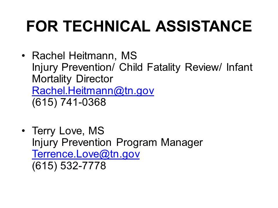 FOR TECHNICAL ASSISTANCE Rachel Heitmann, MS Injury Prevention/ Child Fatality Review/ Infant Mortality Director Rachel.Heitmann@tn.gov (615) 741-0368