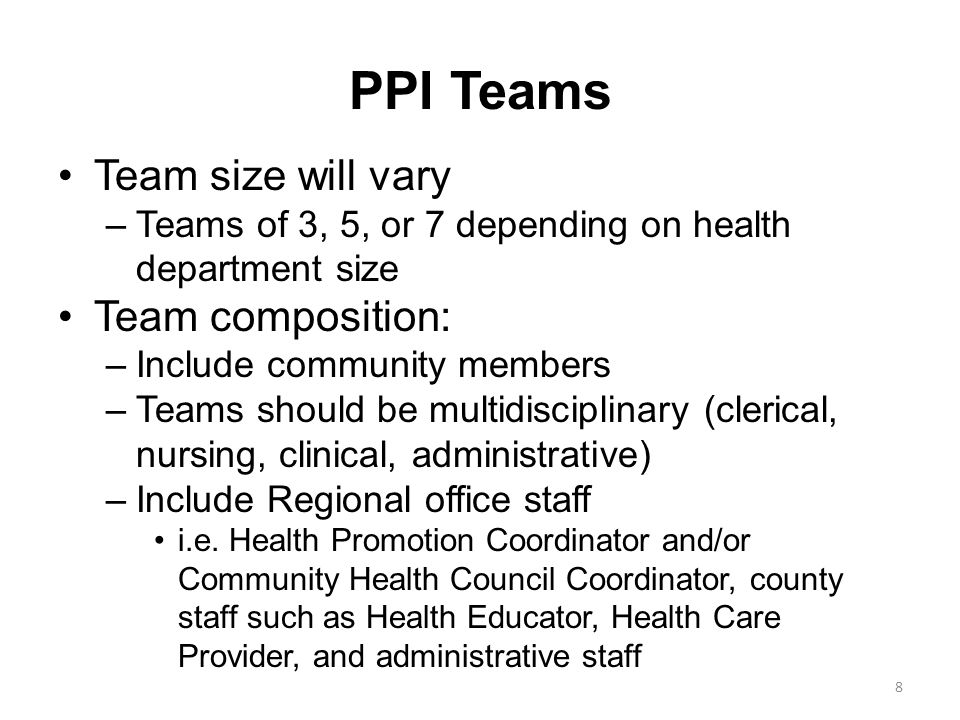 PPI Teams Team size will vary –Teams of 3, 5, or 7 depending on health department size Team composition: –Include community members –Teams should be multidisciplinary (clerical, nursing, clinical, administrative) –Include Regional office staff i.e.