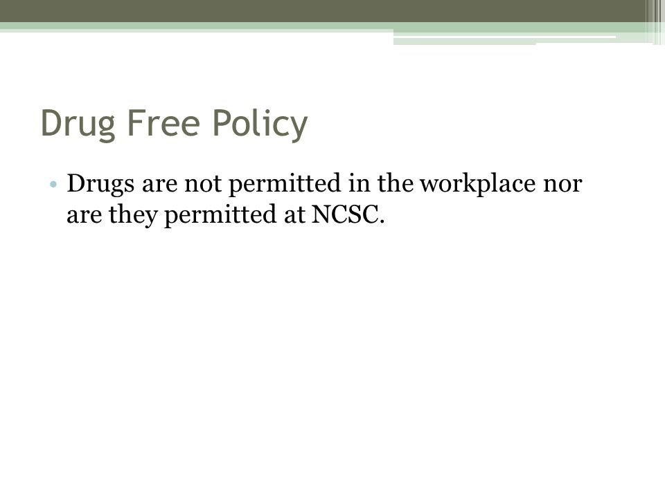 Drug Free Policy Drugs are not permitted in the workplace nor are they permitted at NCSC.