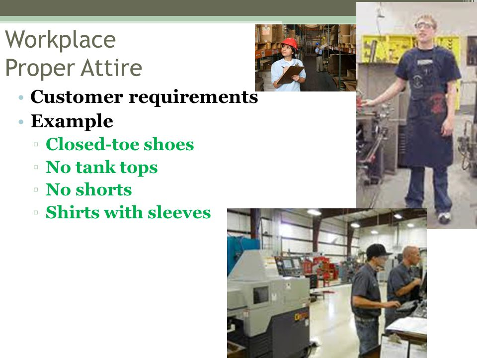Workplace Proper Attire Customer requirements Example ▫Closed-toe shoes ▫No tank tops ▫No shorts ▫Shirts with sleeves