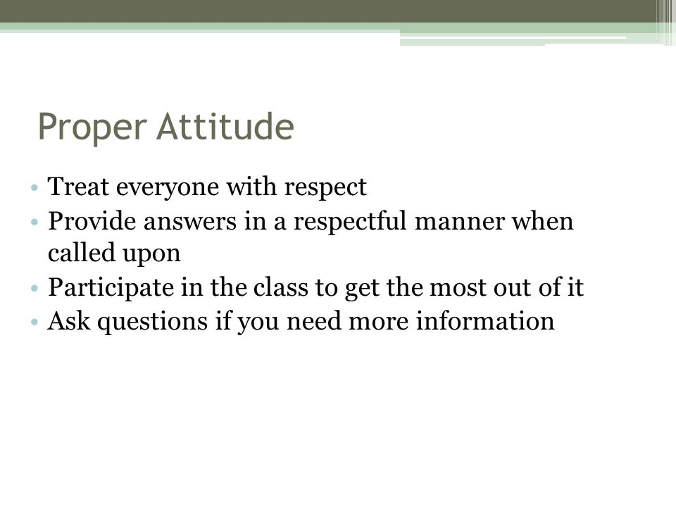 Proper Attitude Treat everyone with respect Provide answers in a respectful manner when called upon Participate in the class to get the most out of it Ask questions if you need more information