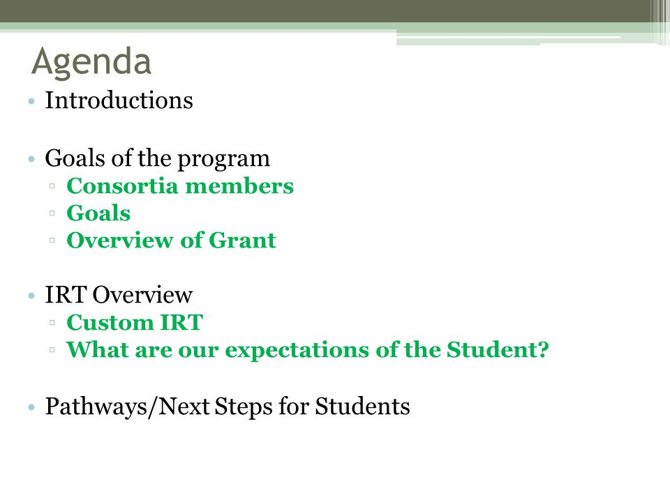 Agenda Introductions Goals of the program ▫Consortia members ▫Goals ▫Overview of Grant IRT Overview ▫Custom IRT ▫What are our expectations of the Student.