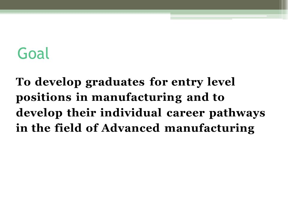 Goal To develop graduates for entry level positions in manufacturing and to develop their individual career pathways in the field of Advanced manufacturing