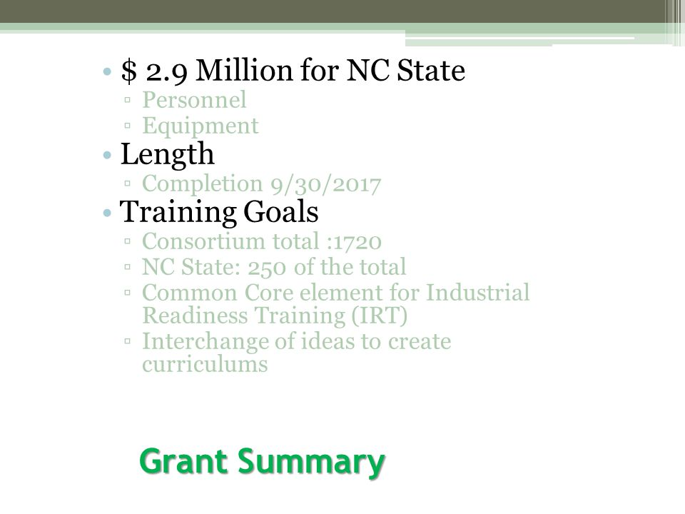 Grant Summary $ 2.9 Million for NC State ▫Personnel ▫Equipment Length ▫Completion 9/30/2017 Training Goals ▫Consortium total :1720 ▫NC State: 250 of the total ▫Common Core element for Industrial Readiness Training (IRT) ▫Interchange of ideas to create curriculums