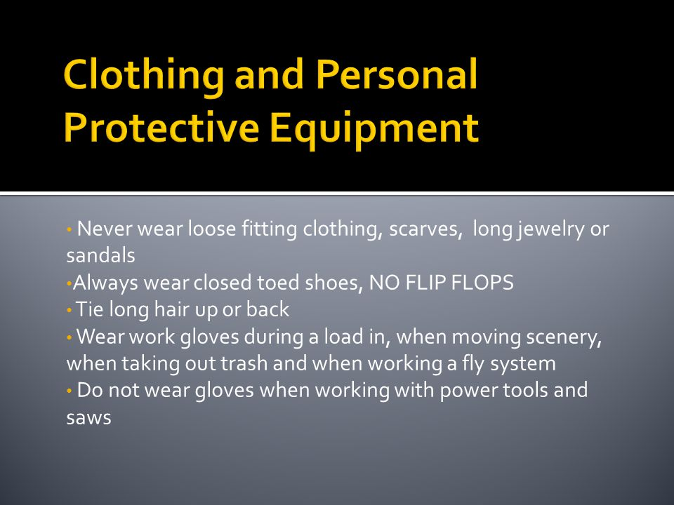 Never wear loose fitting clothing, scarves, long jewelry or sandals Always wear closed toed shoes, NO FLIP FLOPS Tie long hair up or back Wear work gl