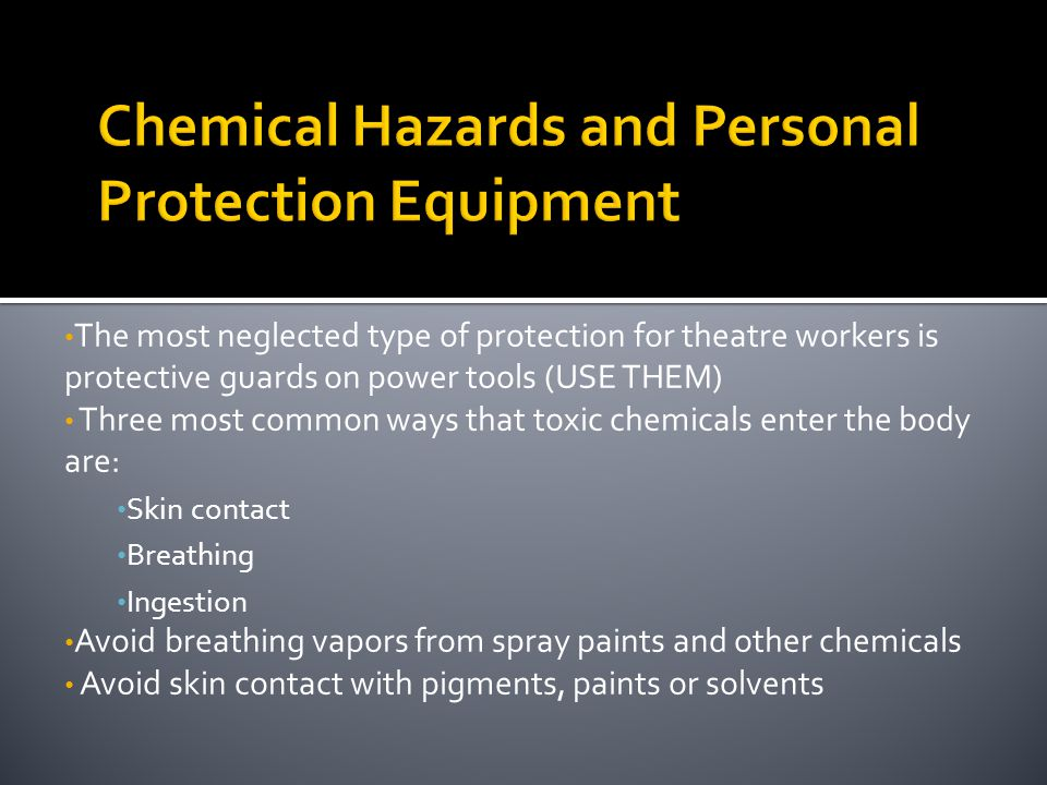 The most neglected type of protection for theatre workers is protective guards on power tools (USE THEM) Three most common ways that toxic chemicals e