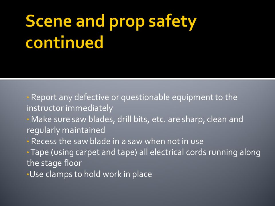 Report any defective or questionable equipment to the instructor immediately Make sure saw blades, drill bits, etc. are sharp, clean and regularly mai
