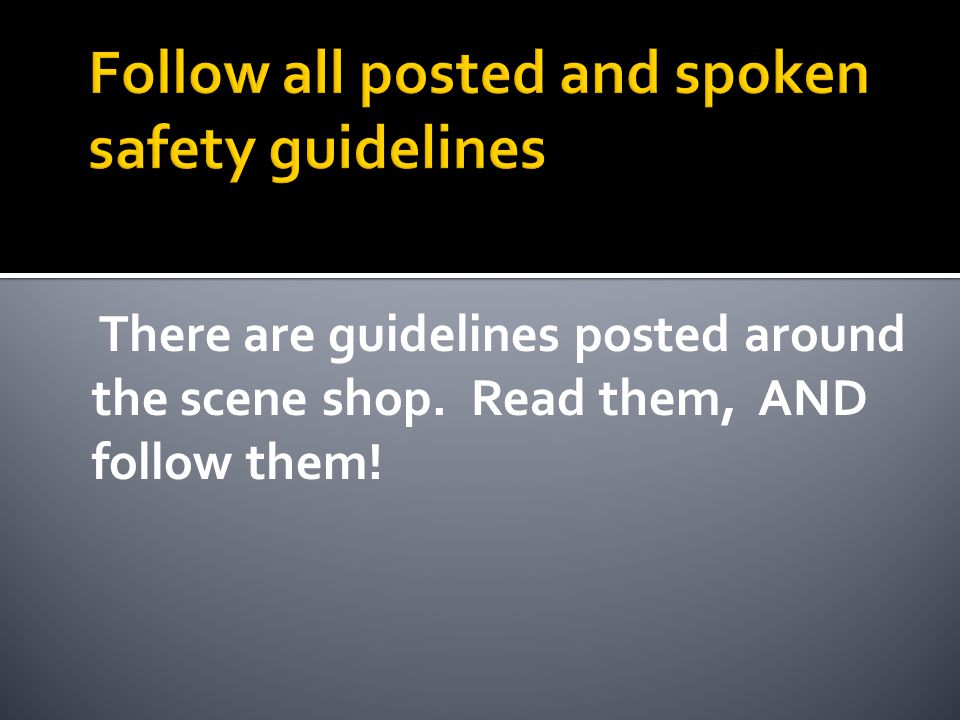 There are guidelines posted around the scene shop. Read them, AND follow them!