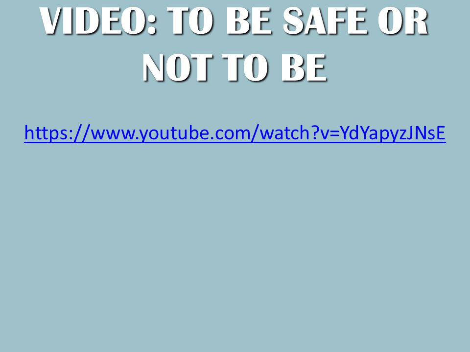 VIDEO: TO BE SAFE OR NOT TO BE https://www.youtube.com/watch v=YdYapyzJNsE