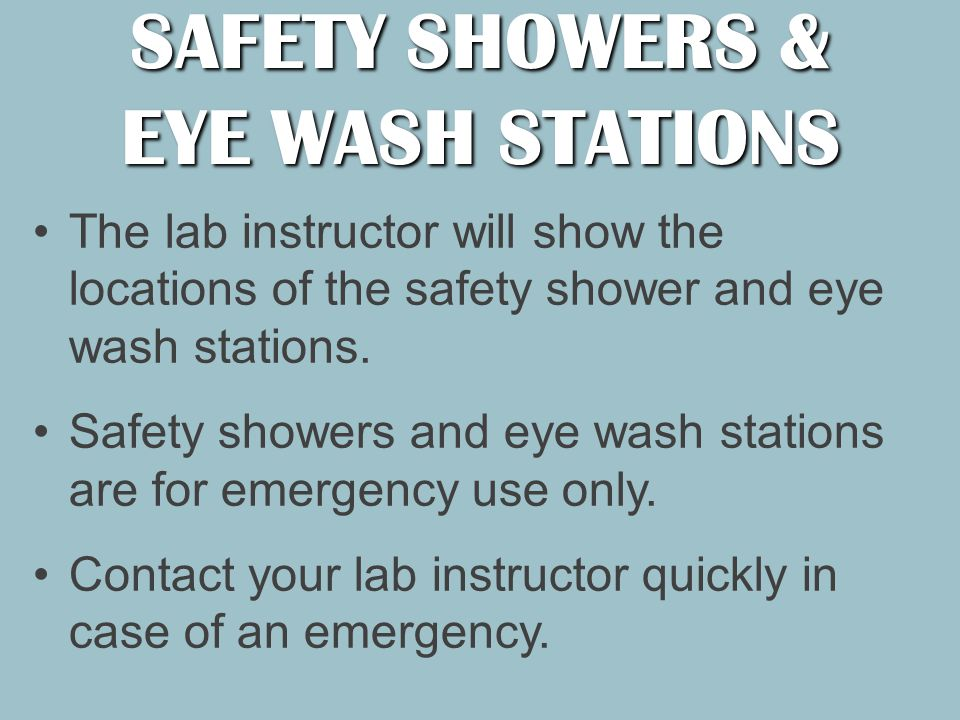 The lab instructor will show the locations of the safety shower and eye wash stations.