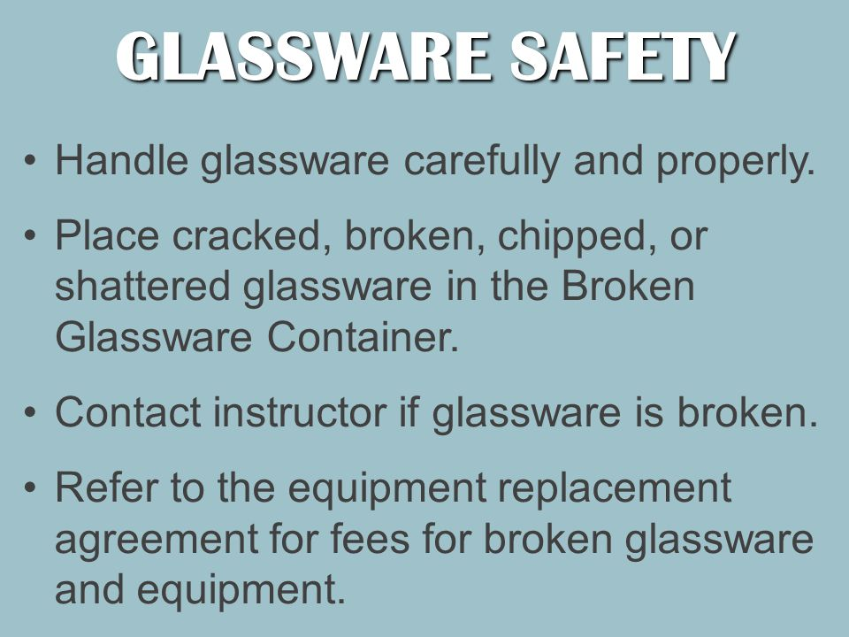 GLASSWARE SAFETY Handle glassware carefully and properly.