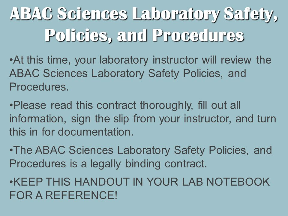 ABAC Sciences Laboratory Safety, Policies, and Procedures At this time, your laboratory instructor will review the ABAC Sciences Laboratory Safety Policies, and Procedures.