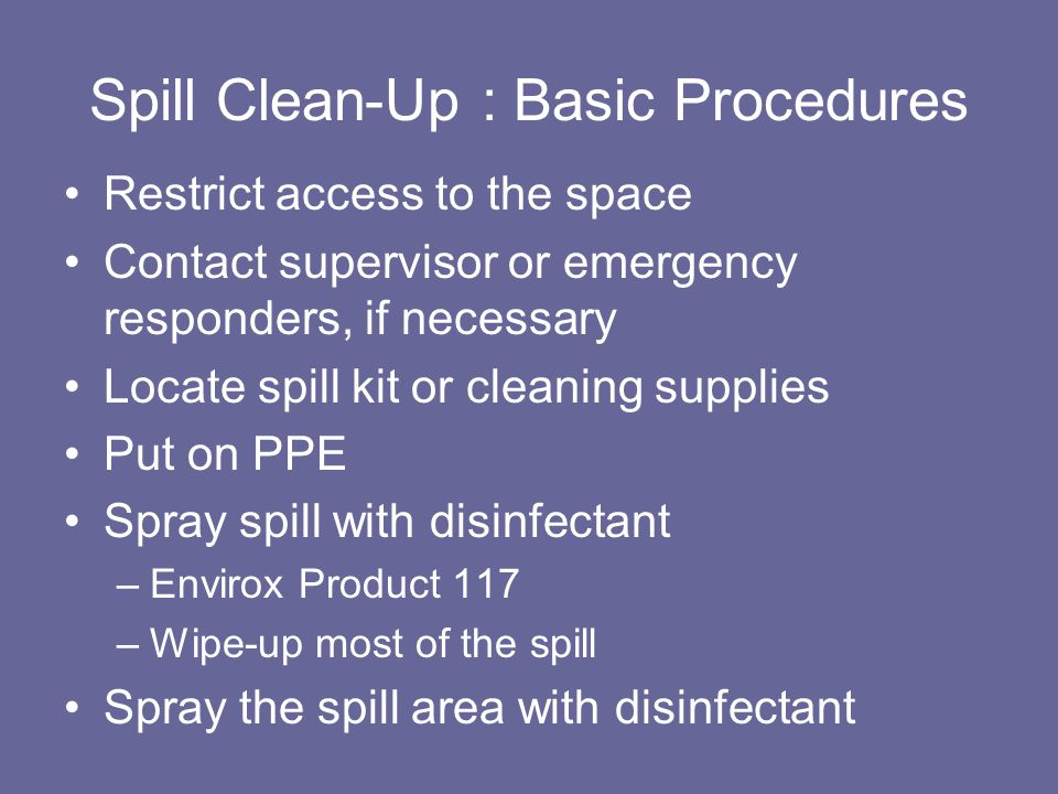 Spill Clean-Up : Basic Procedures Restrict access to the space Contact supervisor or emergency responders, if necessary Locate spill kit or cleaning supplies Put on PPE Spray spill with disinfectant –Envirox Product 117 –Wipe-up most of the spill Spray the spill area with disinfectant