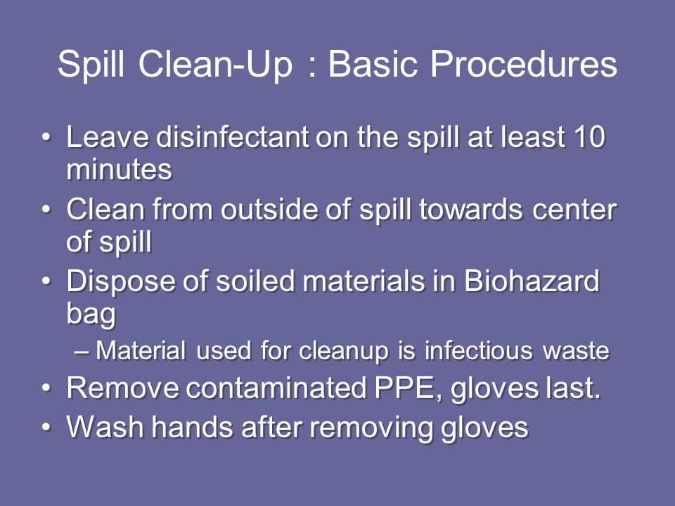 Leave disinfectant on the spill at least 10 minutes Clean from outside of spill towards center of spill Dispose of soiled materials in Biohazard bag –Material used for cleanup is infectious waste Remove contaminated PPE, gloves last.