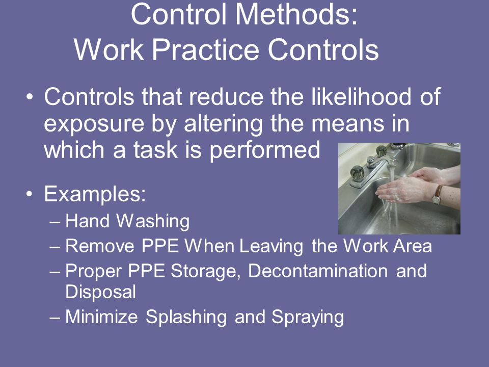 Control Methods: Work Practice Controls Controls that reduce the likelihood of exposure by altering the means in which a task is performed Examples: –Hand Washing –Remove PPE When Leaving the Work Area –Proper PPE Storage, Decontamination and Disposal –Minimize Splashing and Spraying