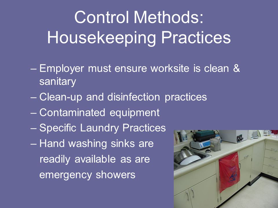Control Methods: Housekeeping Practices –Employer must ensure worksite is clean & sanitary –Clean-up and disinfection practices –Contaminated equipment –Specific Laundry Practices –Hand washing sinks are readily available as are emergency showers