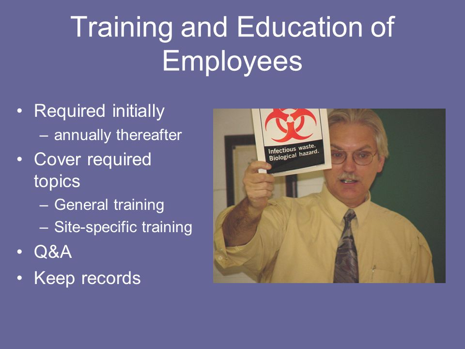 Training and Education of Employees Required initially –annually thereafter Cover required topics –General training –Site-specific training Q&A Keep records