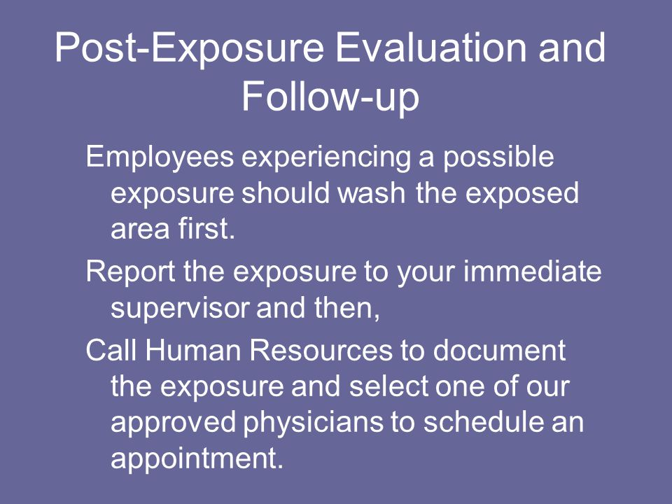 Post-Exposure Evaluation and Follow-up Employees experiencing a possible exposure should wash the exposed area first.