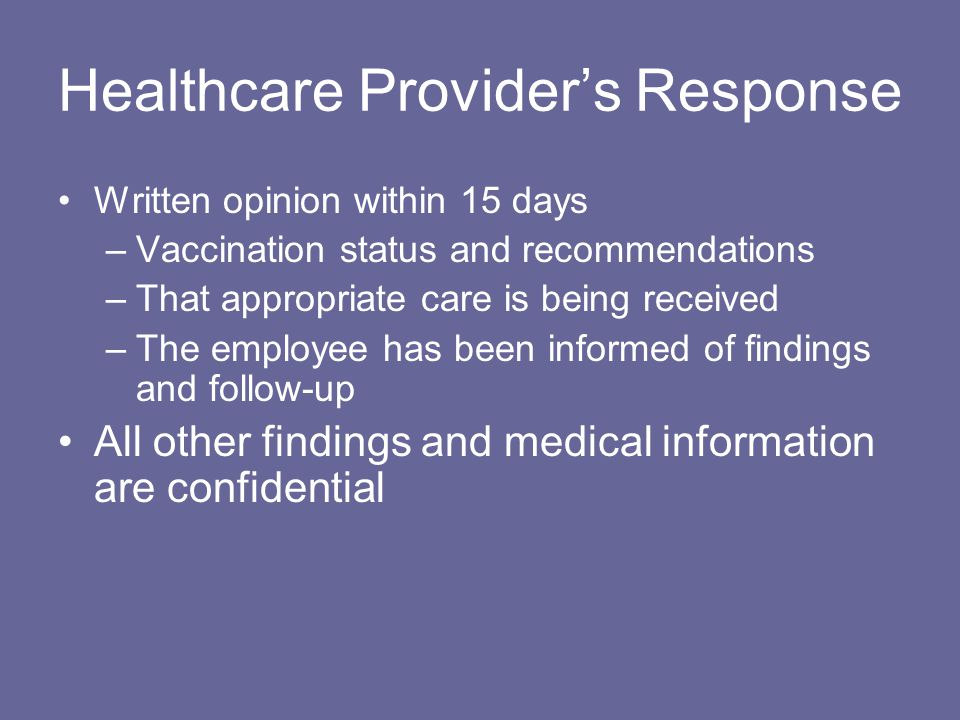 Healthcare Provider's Response Written opinion within 15 days –Vaccination status and recommendations –That appropriate care is being received –The employee has been informed of findings and follow-up All other findings and medical information are confidential