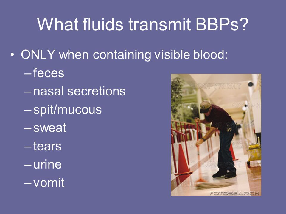 What fluids transmit BBPs? ONLY when containing visible blood: –feces –nasal secretions –spit/mucous –sweat –tears –urine –vomit