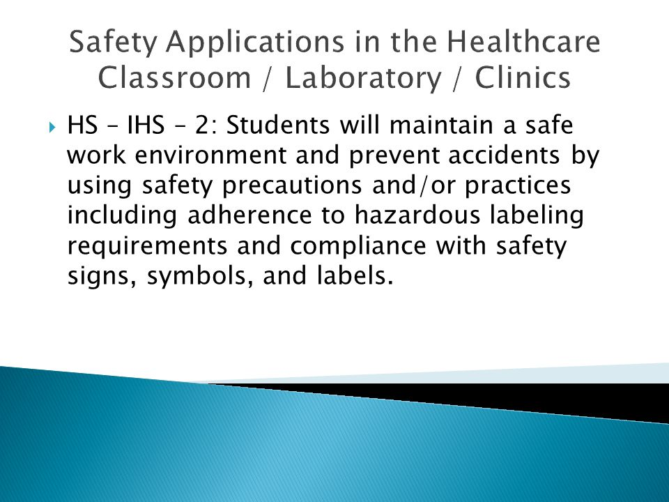 Safety Applications in the Healthcare Classroom / Laboratory / Clinics  HS – IHS – 2: Students will maintain a safe work environment and prevent accidents by using safety precautions and/or practices including adherence to hazardous labeling requirements and compliance with safety signs, symbols, and labels.