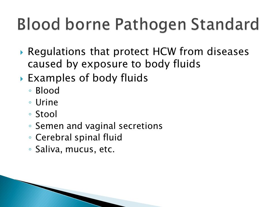  Regulations that protect HCW from diseases caused by exposure to body fluids  Examples of body fluids ◦ Blood ◦ Urine ◦ Stool ◦ Semen and vaginal secretions ◦ Cerebral spinal fluid ◦ Saliva, mucus, etc.